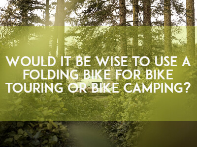 Would it be wise to use a folding bike for bike touring or bike camping